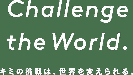 Challenge the World. キミの挑戦は、世界を変えられる。